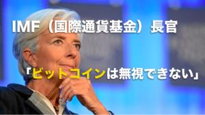IMF長官「ビットコイン(仮想通貨)の影響は無視できない。」
