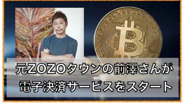 元ZOZOの前澤友作さん電子決済サービスをスタート。仮想通貨の可能性!?