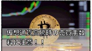 暗号資産(仮想通貨)値上がり時の売買取引手数料に注意が必要!