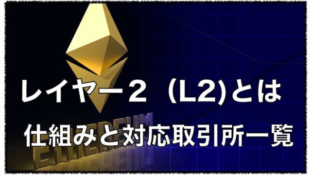 イーサリアムのレイヤー2(L2)とは?〜プロジェクトと対応分散型取引所(DEX)